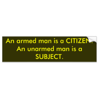 an_armed_man_is_a_citizen_an_unarmed_man_is_a_bumper_sticke